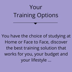 Training Options You have the choice of studying at Home or Face to Face, discover the best training solution that works for you, your budget and your lifestyle...